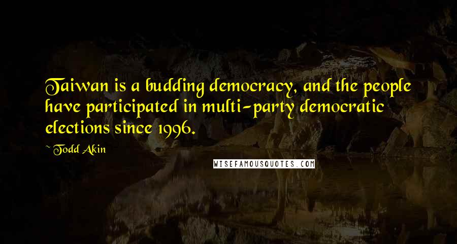 Todd Akin quotes: Taiwan is a budding democracy, and the people have participated in multi-party democratic elections since 1996.