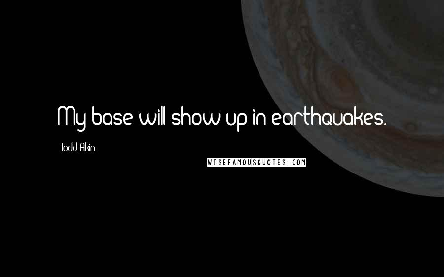 Todd Akin quotes: My base will show up in earthquakes.