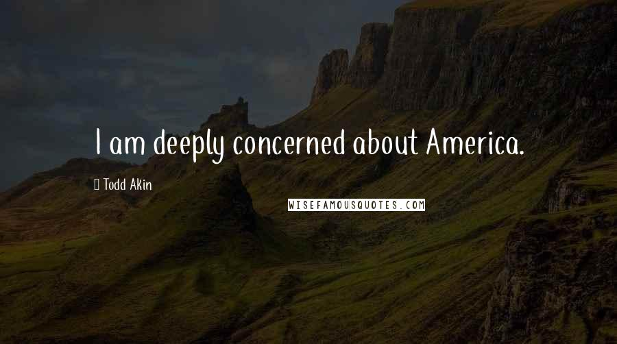 Todd Akin quotes: I am deeply concerned about America.