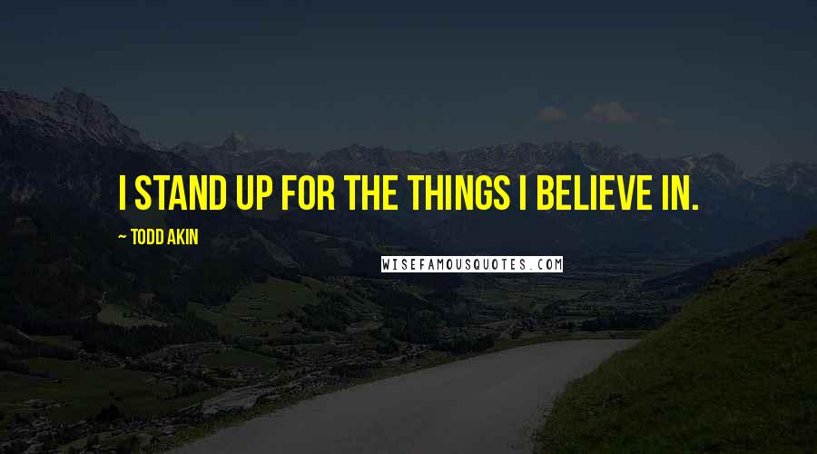 Todd Akin quotes: I stand up for the things I believe in.