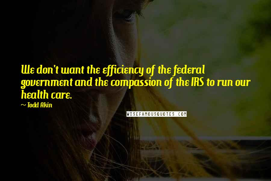 Todd Akin quotes: We don't want the efficiency of the federal government and the compassion of the IRS to run our health care.