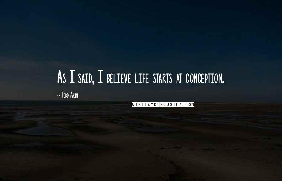 Todd Akin quotes: As I said, I believe life starts at conception.