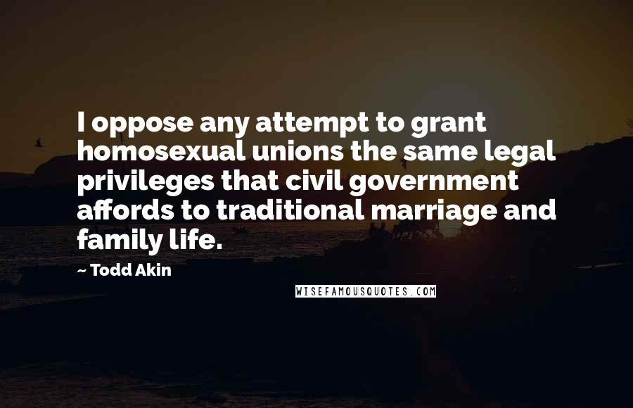 Todd Akin quotes: I oppose any attempt to grant homosexual unions the same legal privileges that civil government affords to traditional marriage and family life.