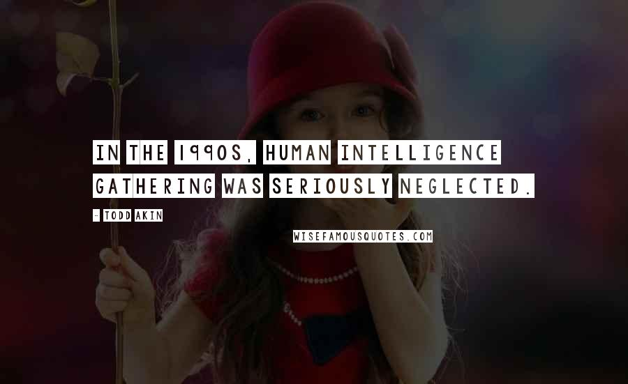 Todd Akin quotes: In the 1990s, human intelligence gathering was seriously neglected.