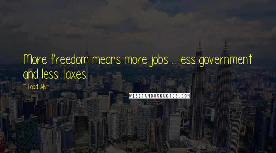 Todd Akin quotes: More freedom means more jobs ... less government and less taxes.