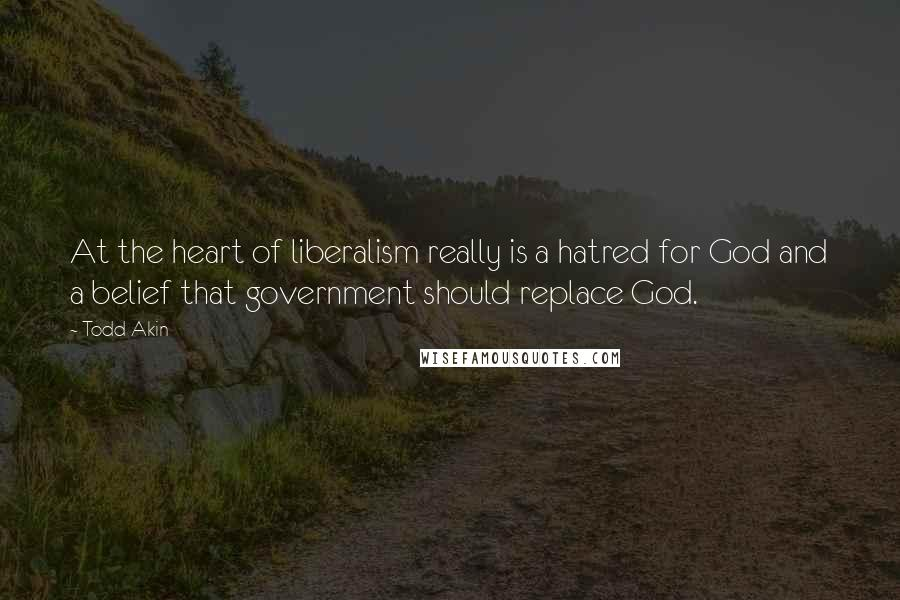 Todd Akin quotes: At the heart of liberalism really is a hatred for God and a belief that government should replace God.