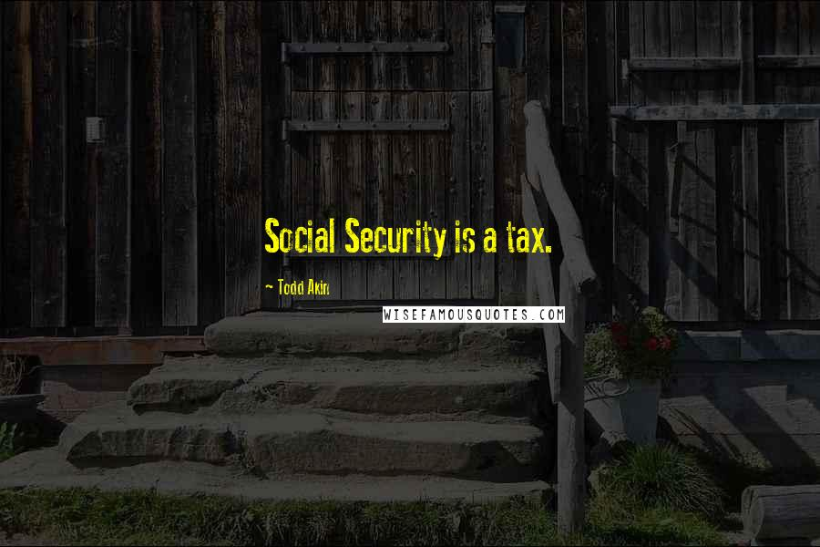 Todd Akin quotes: Social Security is a tax.
