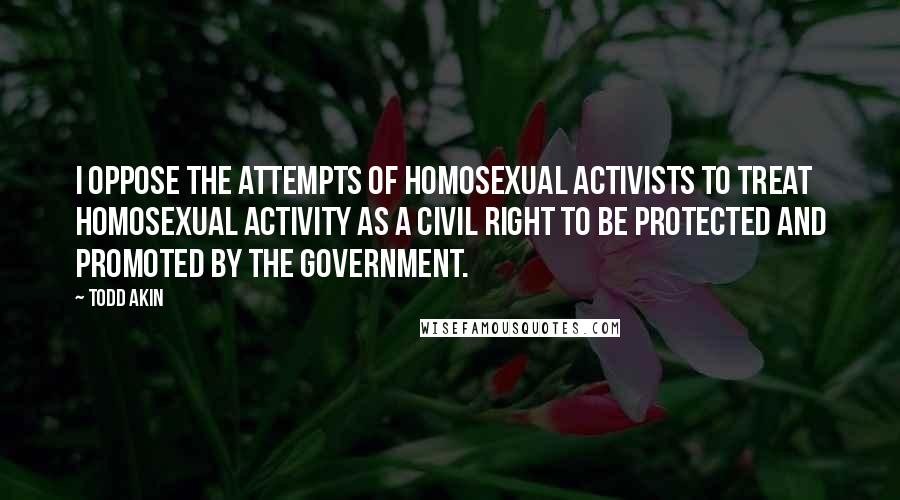 Todd Akin quotes: I oppose the attempts of homosexual activists to treat homosexual activity as a civil right to be protected and promoted by the government.