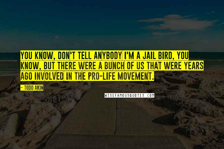 Todd Akin quotes: You know, don't tell anybody I'm a jail bird, you know, but there were a bunch of us that were years ago involved in the pro-life movement.