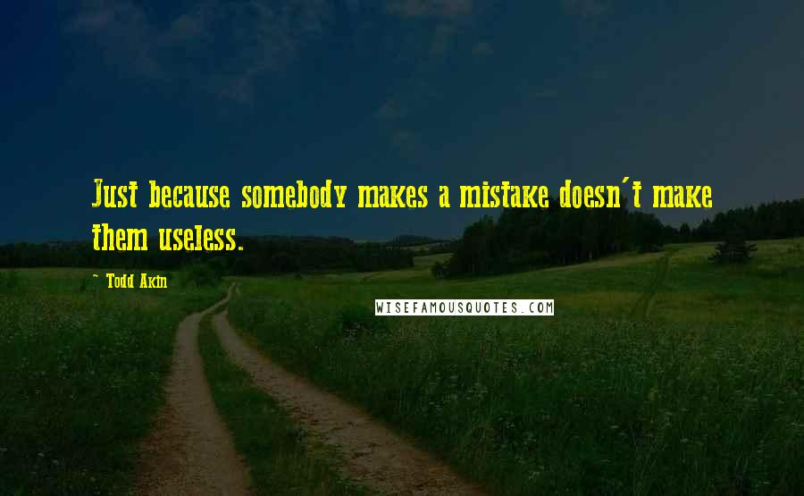 Todd Akin quotes: Just because somebody makes a mistake doesn't make them useless.