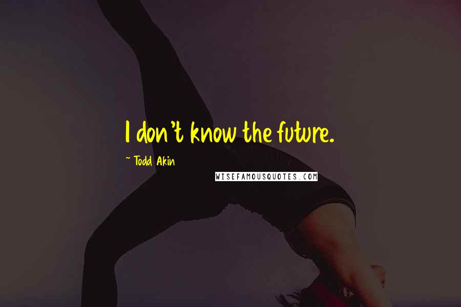Todd Akin quotes: I don't know the future.