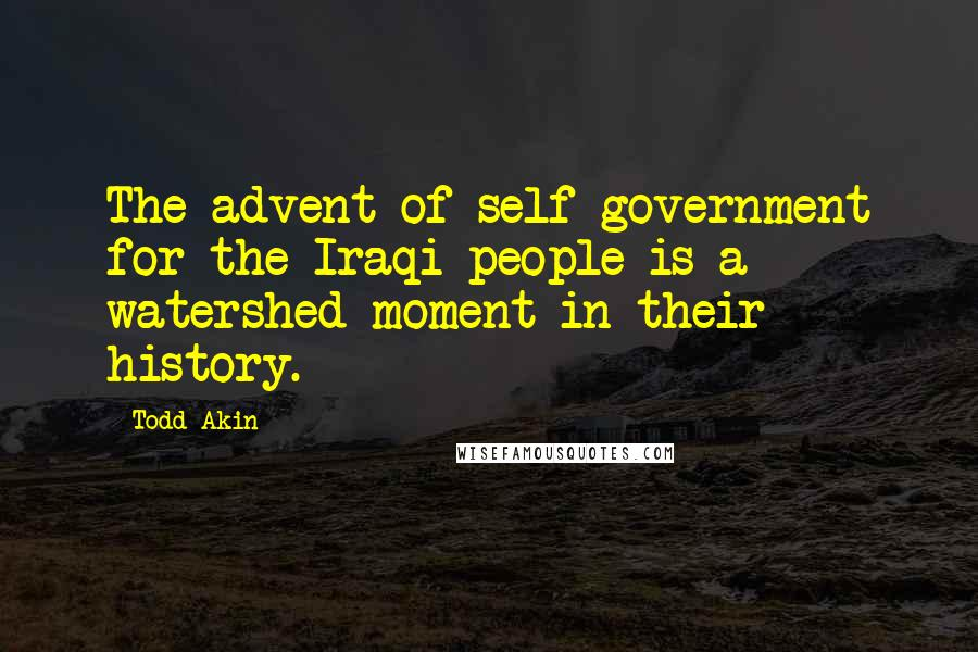 Todd Akin quotes: The advent of self-government for the Iraqi people is a watershed moment in their history.