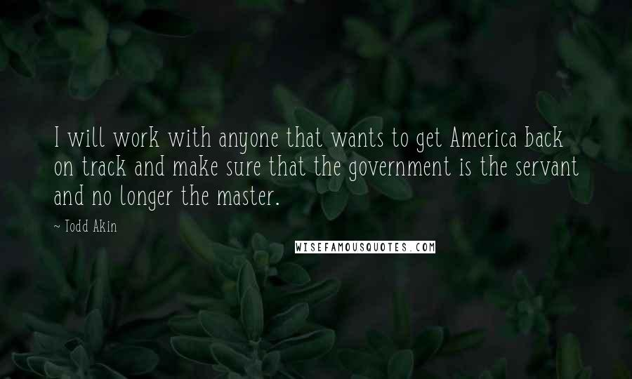 Todd Akin quotes: I will work with anyone that wants to get America back on track and make sure that the government is the servant and no longer the master.