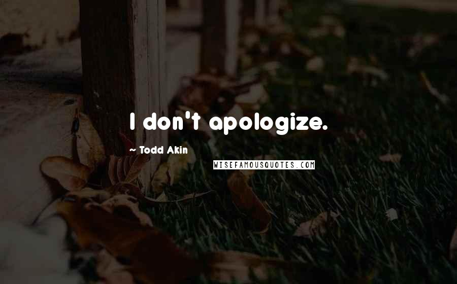 Todd Akin quotes: I don't apologize.