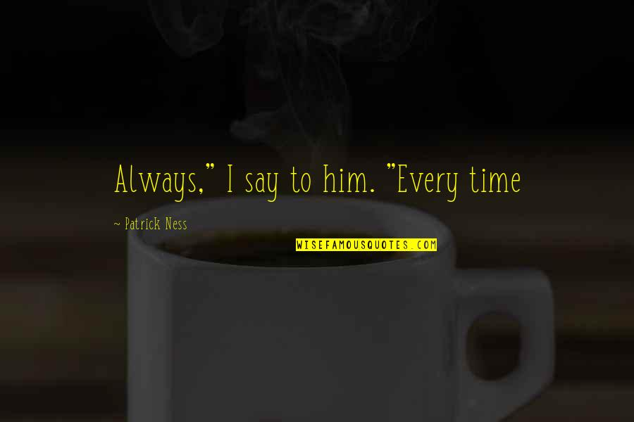 "Todd And Viola Quotes By Patrick Ness: Always,"" I say to him. ""Every time"