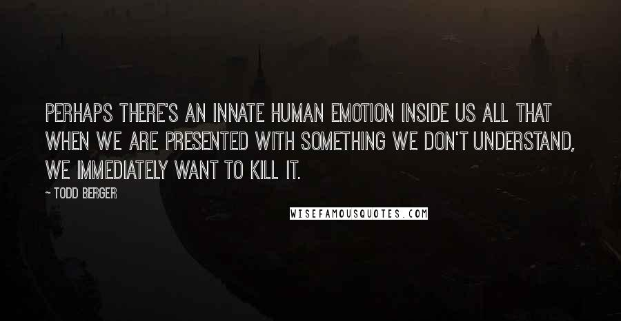 Todd Berger quotes: Perhaps there's an innate human emotion inside us all that when we are presented with something we don't understand, we immediately want to kill it.