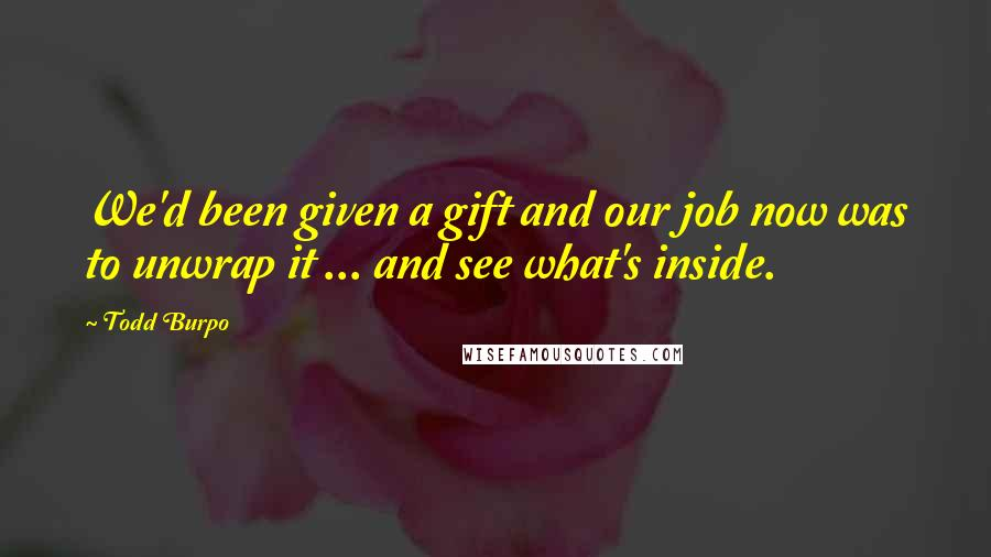 Todd Burpo quotes: We'd been given a gift and our job now was to unwrap it ... and see what's inside.