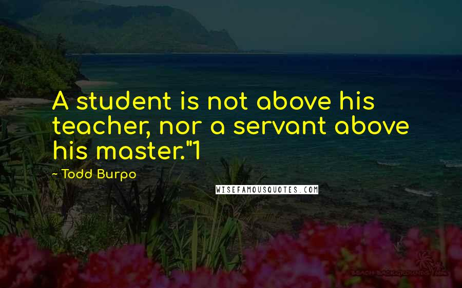 """Todd Burpo quotes: A student is not above his teacher, nor a servant above his master.""""1"""