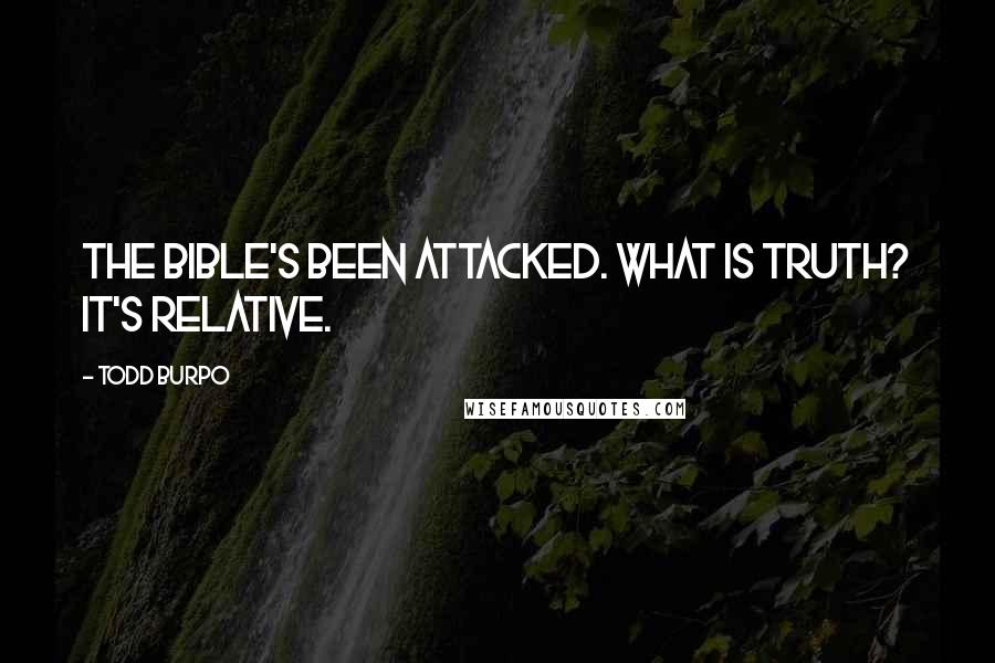 Todd Burpo quotes: The Bible's been attacked. What is truth? It's relative.