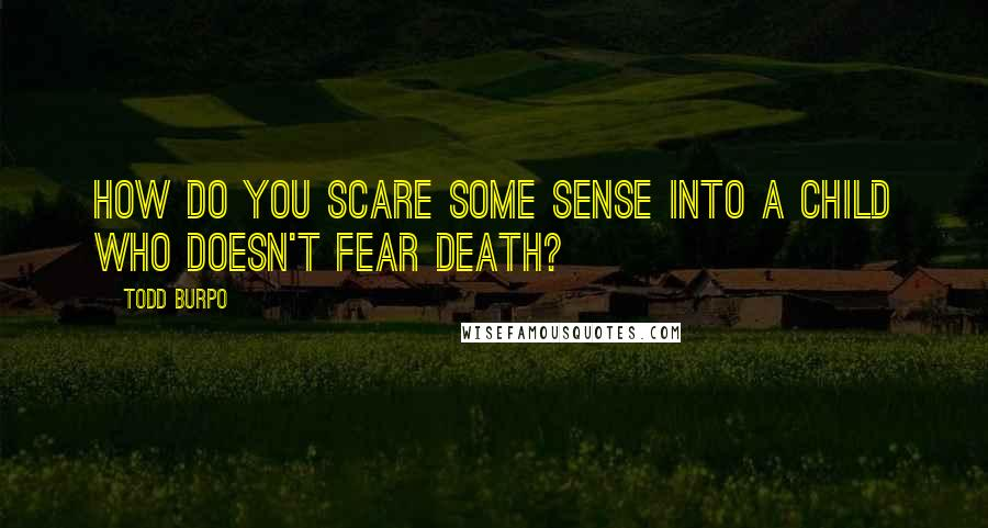 Todd Burpo quotes: How do you scare some sense into a child who doesn't fear death?