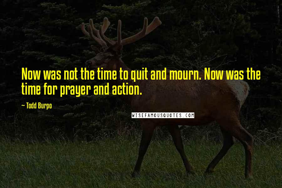 Todd Burpo quotes: Now was not the time to quit and mourn. Now was the time for prayer and action.