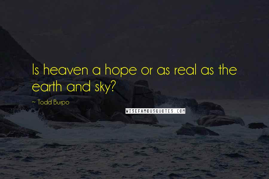 Todd Burpo quotes: Is heaven a hope or as real as the earth and sky?