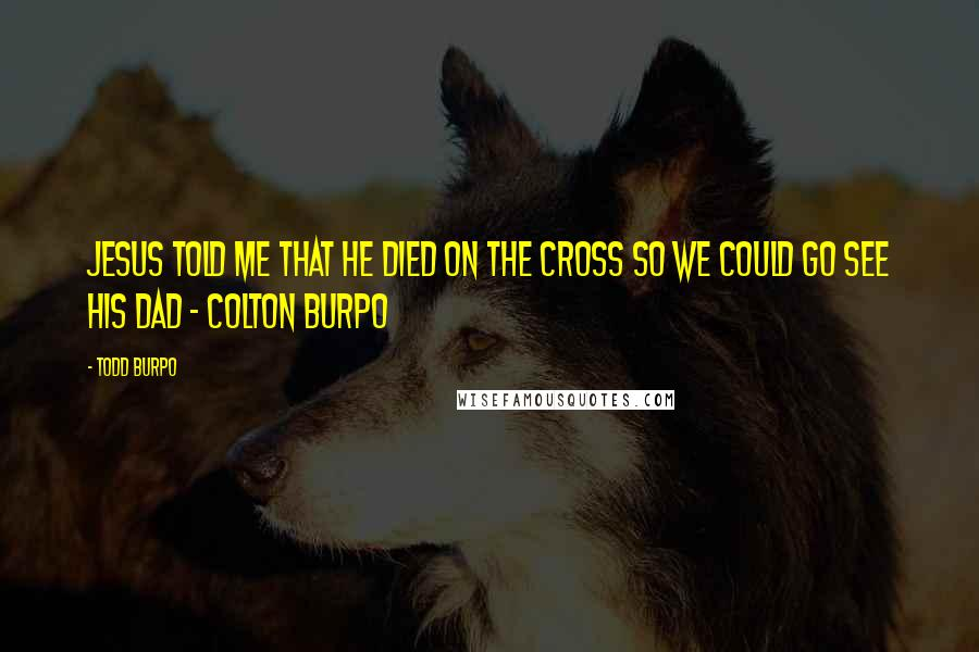 Todd Burpo quotes: Jesus told me that he died on the cross so we could go see his Dad - Colton Burpo