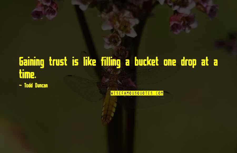Todd Duncan Quotes By Todd Duncan: Gaining trust is like filling a bucket one