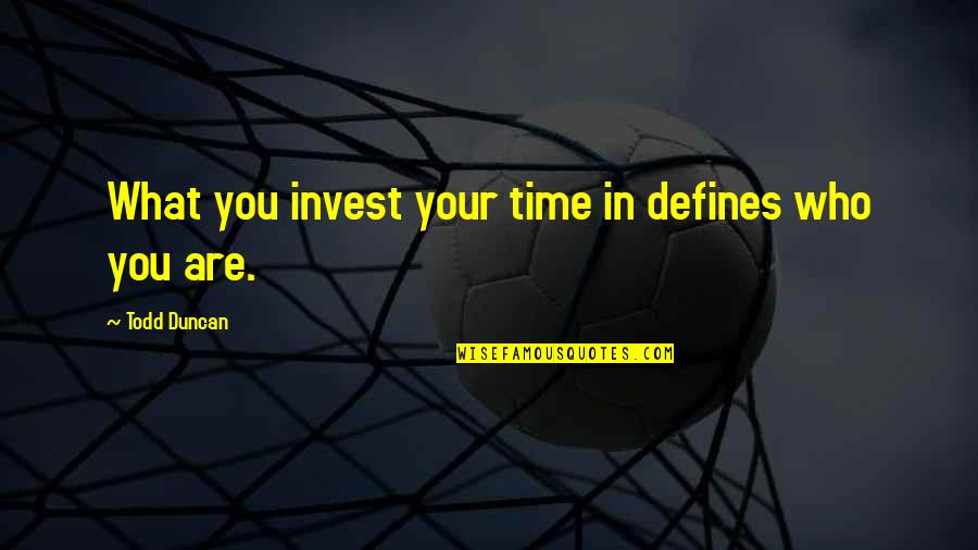 Todd Duncan Quotes By Todd Duncan: What you invest your time in defines who