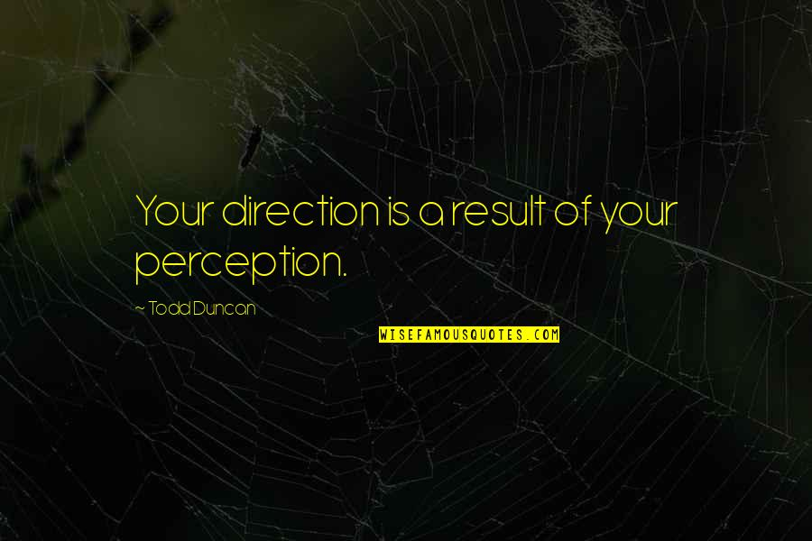 Todd Duncan Quotes By Todd Duncan: Your direction is a result of your perception.