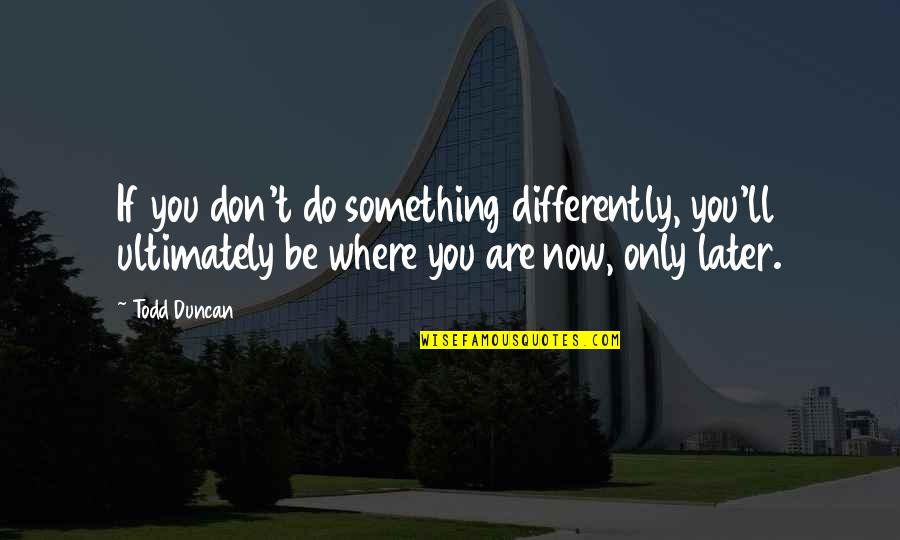 Todd Duncan Quotes By Todd Duncan: If you don't do something differently, you'll ultimately