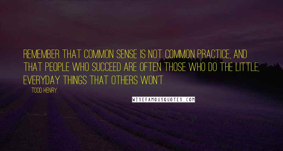 Todd Henry quotes: Remember that common sense is not common practice, and that people who succeed are often those who do the little, everyday things that others won't.