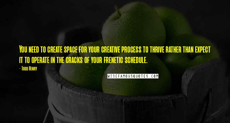 Todd Henry quotes: You need to create space for your creative process to thrive rather than expect it to operate in the cracks of your frenetic schedule.