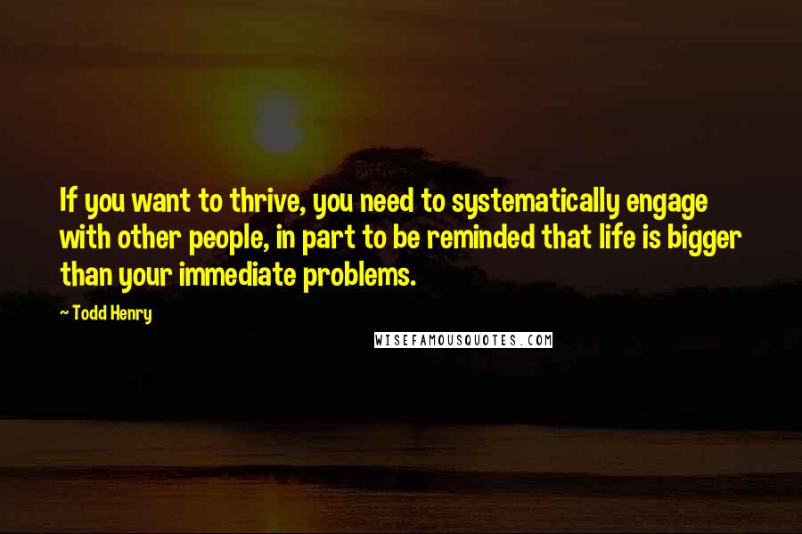 Todd Henry quotes: If you want to thrive, you need to systematically engage with other people, in part to be reminded that life is bigger than your immediate problems.