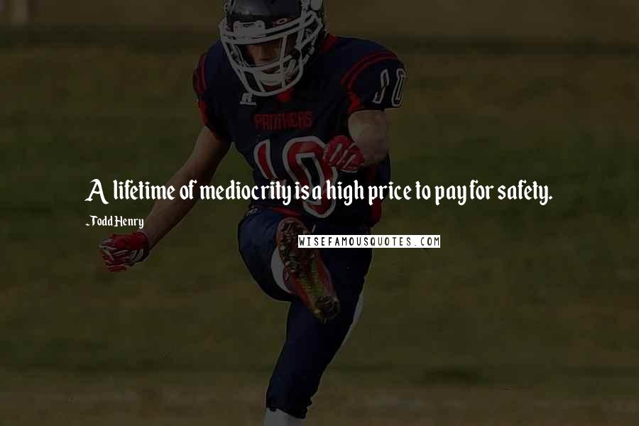 Todd Henry quotes: A lifetime of mediocrity is a high price to pay for safety.