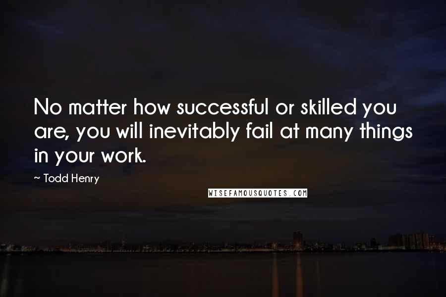 Todd Henry quotes: No matter how successful or skilled you are, you will inevitably fail at many things in your work.