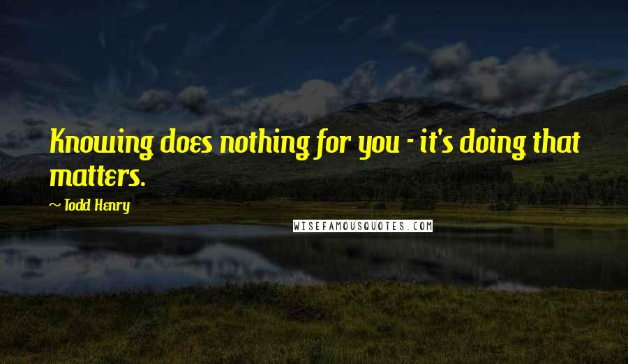 Todd Henry quotes: Knowing does nothing for you - it's doing that matters.