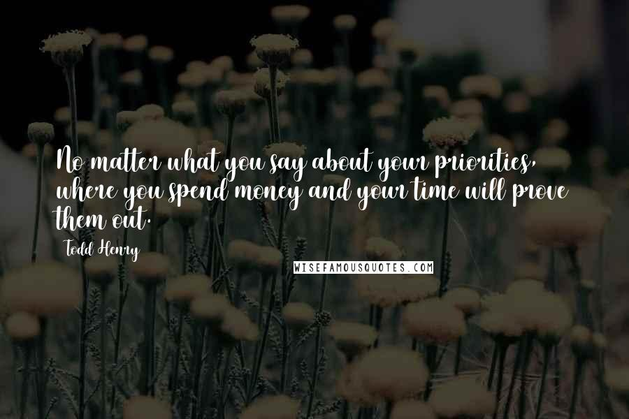 Todd Henry quotes: No matter what you say about your priorities, where you spend money and your time will prove them out.