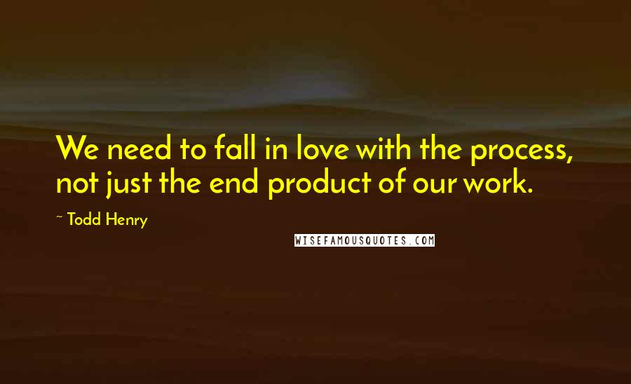 Todd Henry quotes: We need to fall in love with the process, not just the end product of our work.