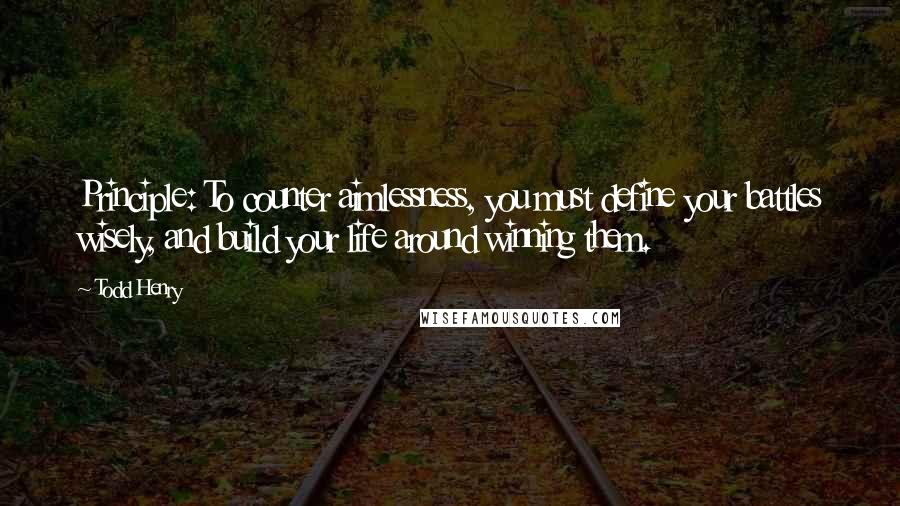 Todd Henry quotes: Principle: To counter aimlessness, you must define your battles wisely, and build your life around winning them.