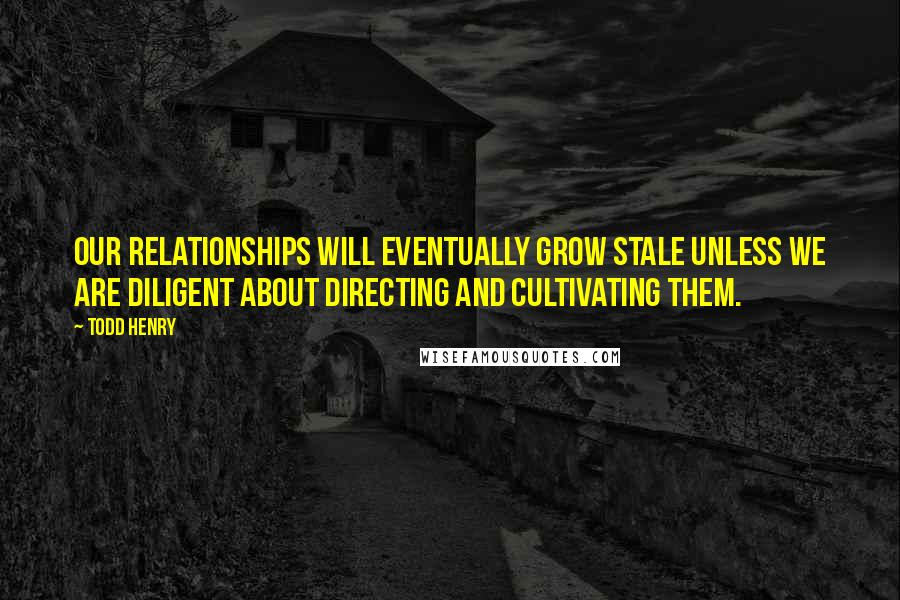 Todd Henry quotes: Our relationships will eventually grow stale unless we are diligent about directing and cultivating them.