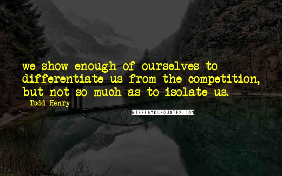 Todd Henry quotes: we show enough of ourselves to differentiate us from the competition, but not so much as to isolate us.