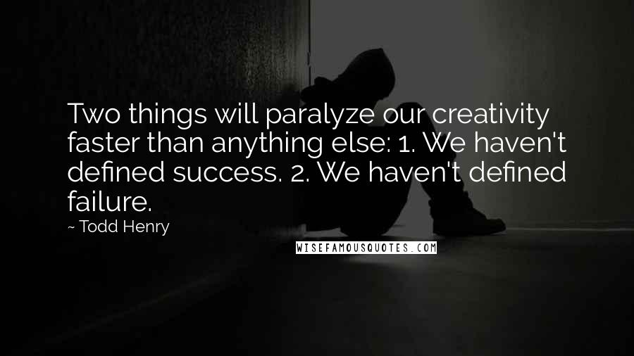 Todd Henry quotes: Two things will paralyze our creativity faster than anything else: 1. We haven't defined success. 2. We haven't defined failure.