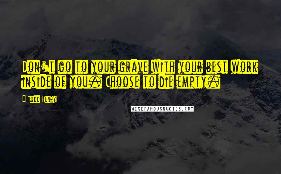 Todd Henry quotes: Don't go to your grave with your best work inside of you. Choose to die empty.