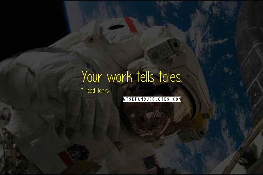 Todd Henry quotes: Your work tells tales.