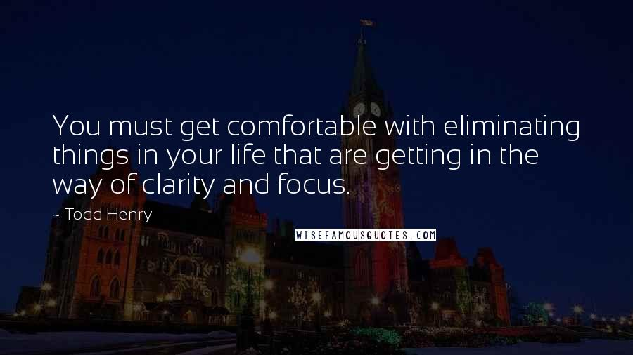 Todd Henry quotes: You must get comfortable with eliminating things in your life that are getting in the way of clarity and focus.