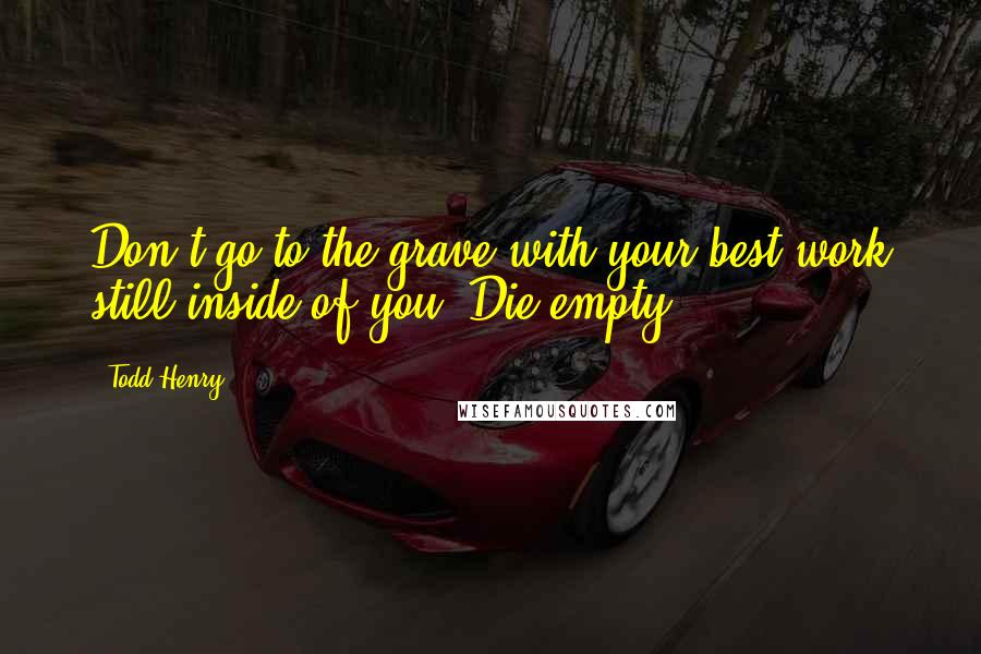 Todd Henry quotes: Don't go to the grave with your best work still inside of you. Die empty.