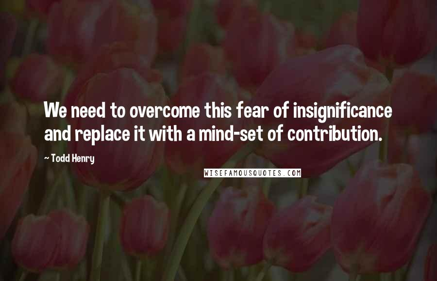 Todd Henry quotes: We need to overcome this fear of insignificance and replace it with a mind-set of contribution.