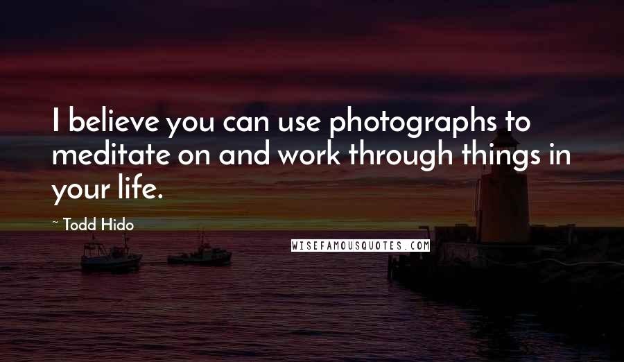 Todd Hido quotes: I believe you can use photographs to meditate on and work through things in your life.