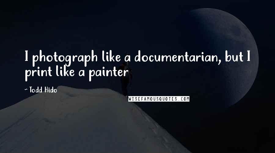Todd Hido quotes: I photograph like a documentarian, but I print like a painter